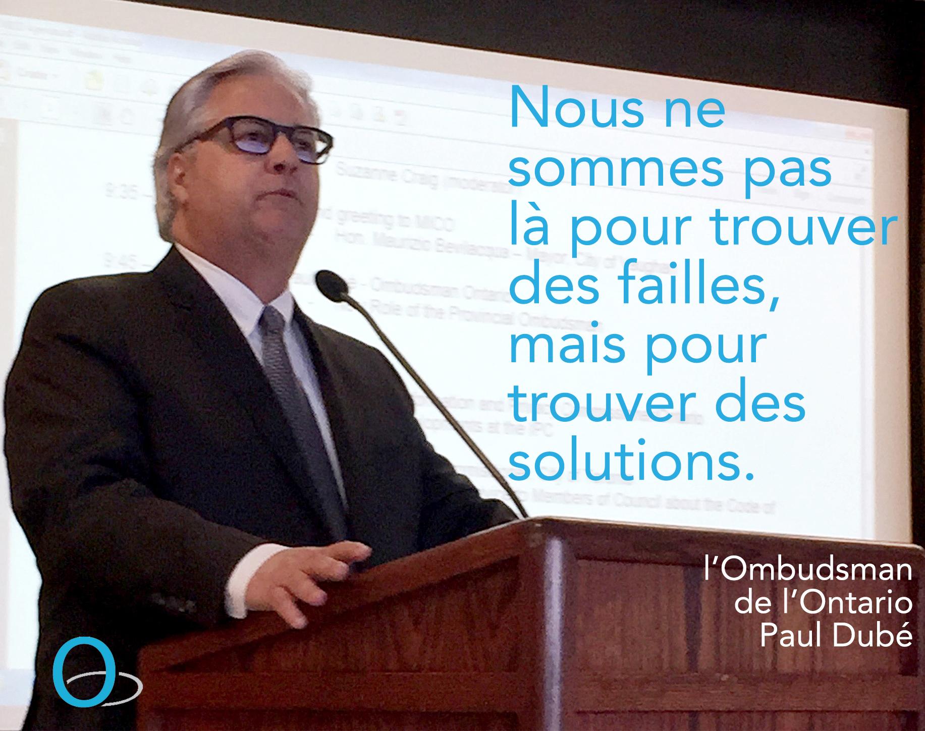 Nous ne sommes pas là pour trouver des failles, mais pour trouver des solutions. l'Ombudsman de l'Ontario, Paul Dubé.