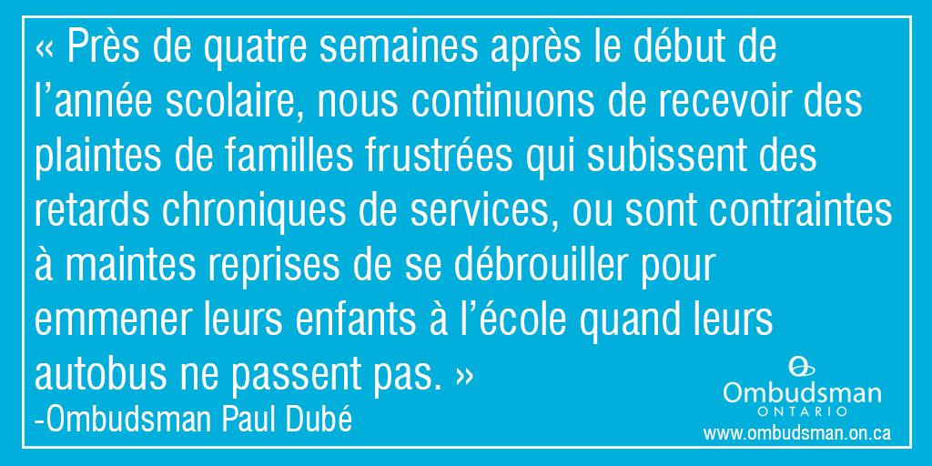 Près de quatre semaines après le début de l'année scolaire, nous continuons de recevoir des plaintes de familles frustrées qui subissent des retards chroniques de services, ou sont contraintes à maintes reprises de se débrouiller pour emmener leurs enfants à l'école quand leurs autobus ne passent pas. Ombudsman Paul Dubé.