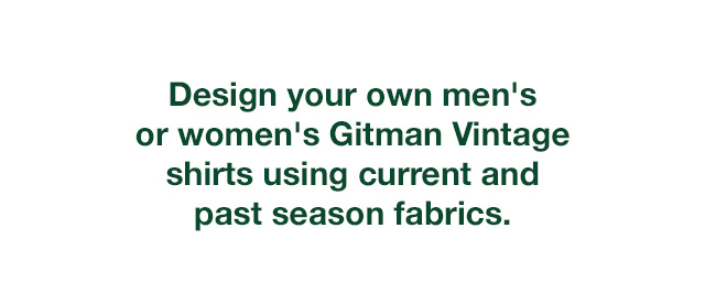 Design your own custom Gitman Vintage or Sisters collection shirt using current and past season fabrics