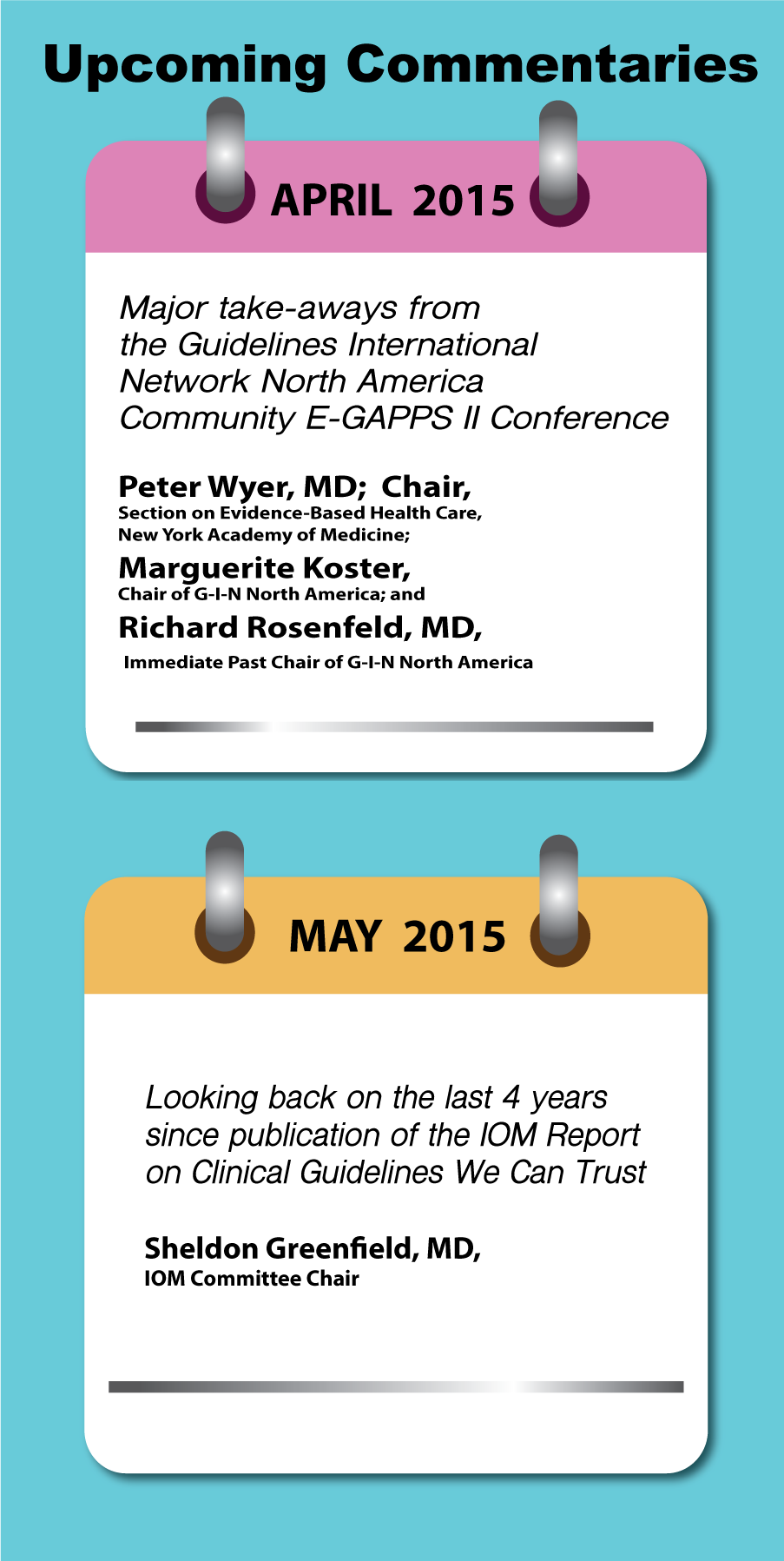 Upcoming Commentaries: April-Major take-aways from the Guidelines International Network North America Community E-GAPPS II Conference by Peter Wyer, MD et al.| May-Looking back on the last 4 years since publication of the IOM Report on Clinical Guidelines We Can Trust by Sheldon Greenfield, MD