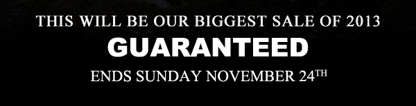 This will be our biggest sale of 2013, GUARANTEED! Ends Sunday, November 24th