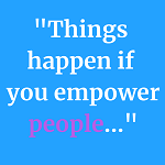 "Quote saying ""Things happen when you empower people"""
