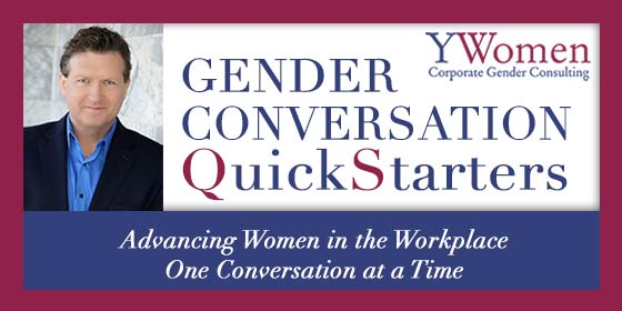 Conversation Quick Starters. Advancing women in the workplace one conversation at a time. Y Women Corporate Gender Consulting. Jeffery Tobias Halter
