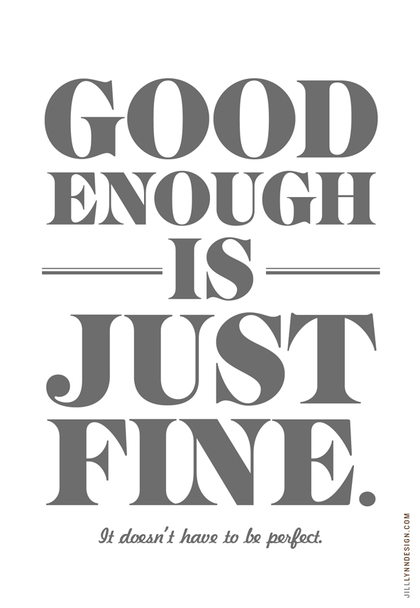 Good enough is just fine. It doesn't have to be perfect.