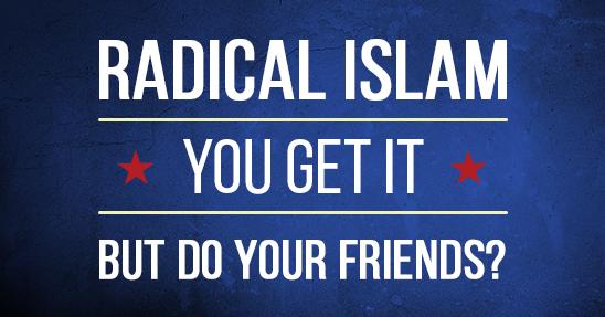 Radical Islam - you get it - But do your friends?