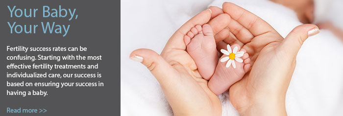 Your Baby, Your Way | Fertility success rates can be confusing. Starting with the most effective fertility treatments and individualized care, our success is based on ensuring your success in having a baby. Read more>>