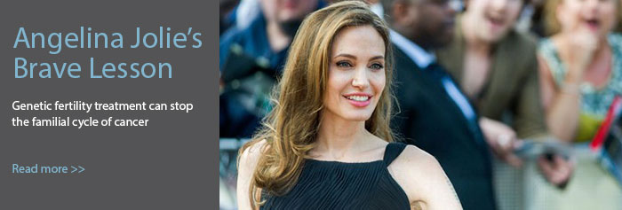 Angelina Jolie's Brave Lesson | Genetic fertility treatment can stop the familial cycle of cancer | Read More>>