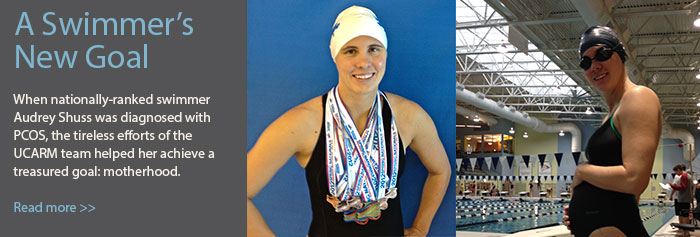 A Swimmer's New Goal: When nationally-ranked swimmer Audrey Shuss was diagnosed with PCOS, the tireless efforts of the UCARM team helped her achieve a treasured goal: motherhood. Read more>>