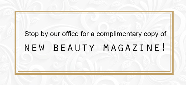 Stop by our office for a complimentary copy of New Beauty Magazine!