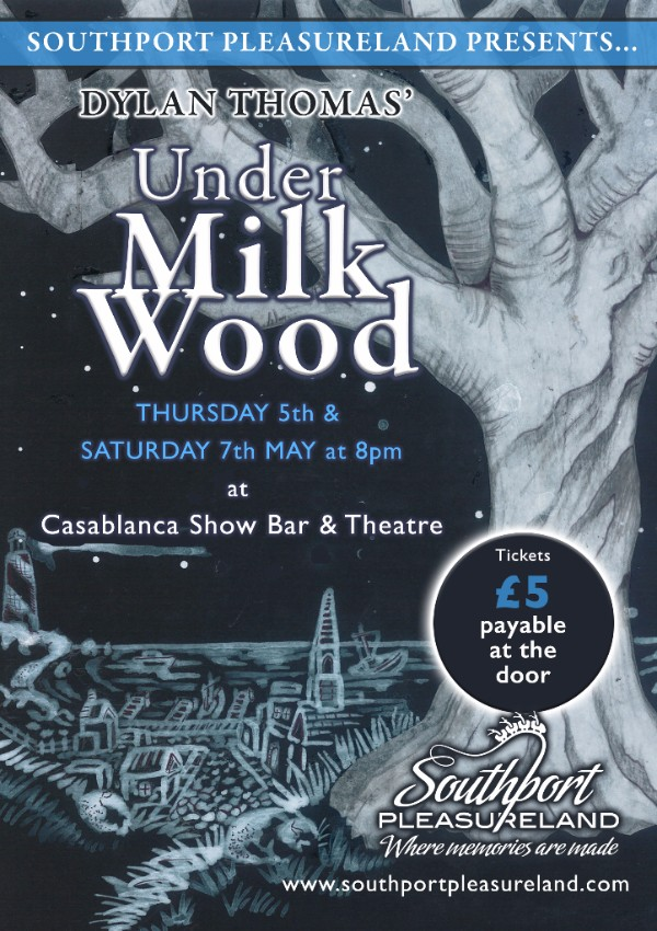 Visitors to Southport may not any longer be �rocked to sleep by the sea� but the words of Dylan Thomas will shortly be heard from the performance area of Southport Pleasureland when we present Dylan Thomas� masterpiece Under Milk Wood.        This clever and beautiful work was originally...