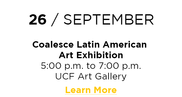 26 / September  Coalesce Latin American Art Exhibition 5:00 p.m. to 7:00 p.m. UCF Art Gallery Learn More