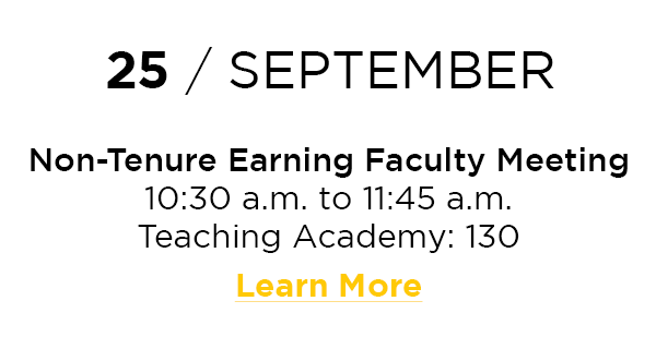 25 / September  Non-Tenure Earning Faculty Meeting 10:30 a.m. to 11:45 a.m. Teaching Academy: 130 Learn More