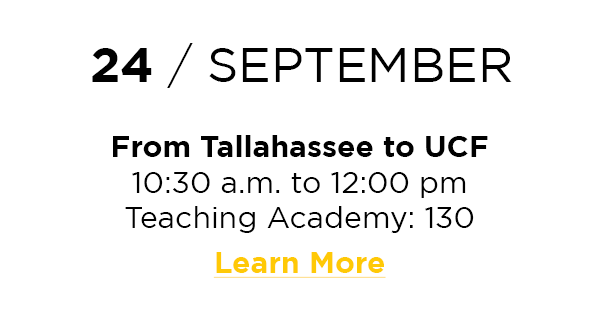 24 / September  From Tallahassee to UCF 10:30 a.m. to 12:00 pm Teaching Academy: 130 Learn More