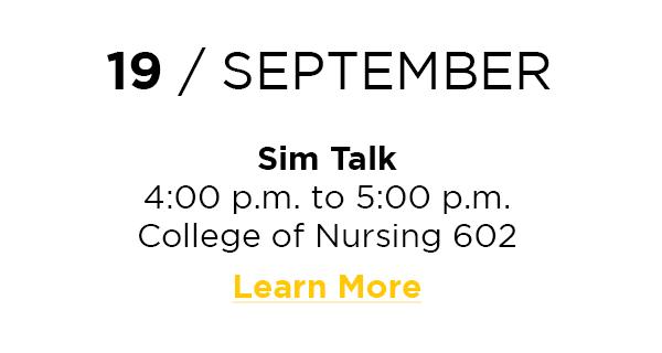 19 / September  Sim Talk 4:00 p.m. to 5:00 p.m. College of Nursing 602 Learn More