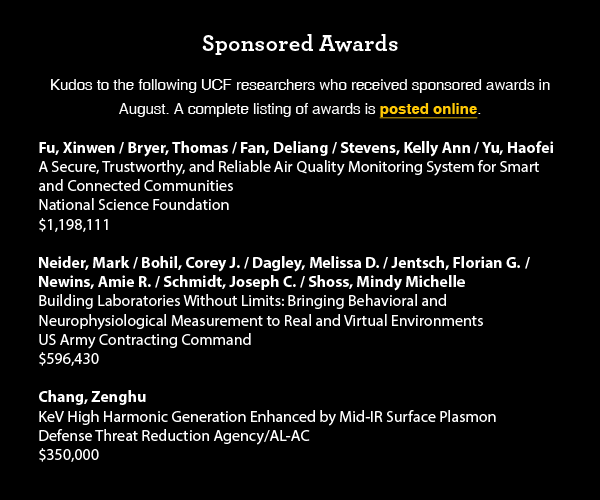Sponsored Awards Kudos to the following UCF researchers who received sponsored awards in  August. A complete listing of awards is posted online.  Fu, Xinwen / Bryer, Thomas / Fan, Deliang / Stevens, Kelly Ann / Yu, Haofei A Secure, Trustworthy, and Reliable Air Quality Monitoring System for Smart and Connected Communities National Science Foundation $1,198,111  Neider, Mark / Bohil, Corey J. / Dagley, Melissa D. / Jentsch, Florian G. / Newins, Amie R. / Schmidt, Joseph C. / Shoss, Mindy Michelle Building Laboratories Without Limits: Bringing Behavioral and Neurophysiological Measurement to Real and Virtual Environments US Army Contracting Command $596,430  Chang, Zenghu KeV High Harmonic Generation Enhanced by Mid-IR Surface Plasmon Defense Threat Reduction Agency/AL-AC $350,000
