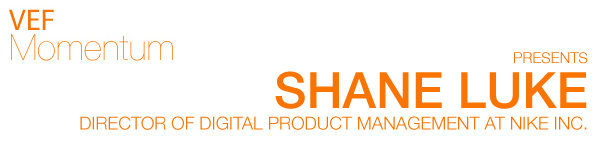 VEF Momentum Presents Shane Luke, Director of Digital Product Management at Nike Inc.
