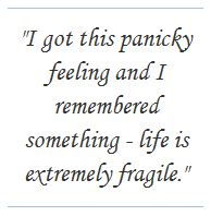 """""""I got this panicky feeling and I remembered something - life is extremely fragile."""""""