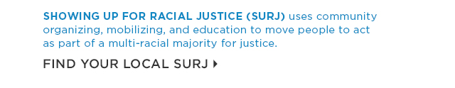 Showing Up for Racial Justice uses community organizing, mobilizing and education to move people to act as part of a multi-racial majority for justice. Find your local SURJ.