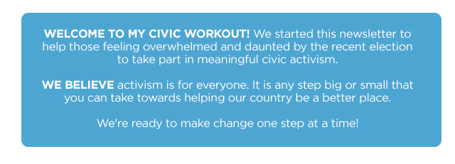 Welcome to My Civic Workout! We started this newsletter to help those feeling overwhelmed and daunted by the recent election to take part in meaningful civic activism.