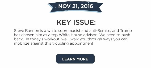 Nov 21: Key Issue. Steve Bannon is a racist and anti-Semite, and Trump has chosen him as a top White House advisor. We need to push back. In today's workout, we'll walk you through ways you can mobilize against this appointment.