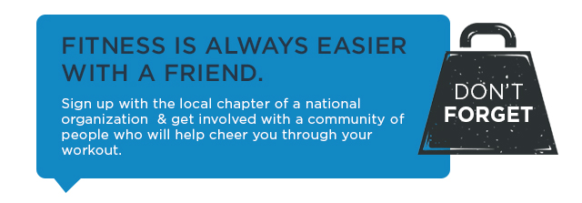 Fitness is always easier with a friend. Sign up with the local chapter of a national organization and get involved with a community of people who will help cheer you through your workout.