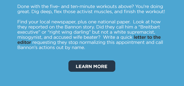 You're doing great. Find your local newspaper and one national newspaper. Did they call Bannon a Breitbart executive but not a white supremacist? Write a letter to the editor requesting they call Bannon's actions out by name.