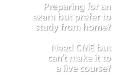 Preparing for an exam but prefer to study from home? Need CME but can't make it to a live course?