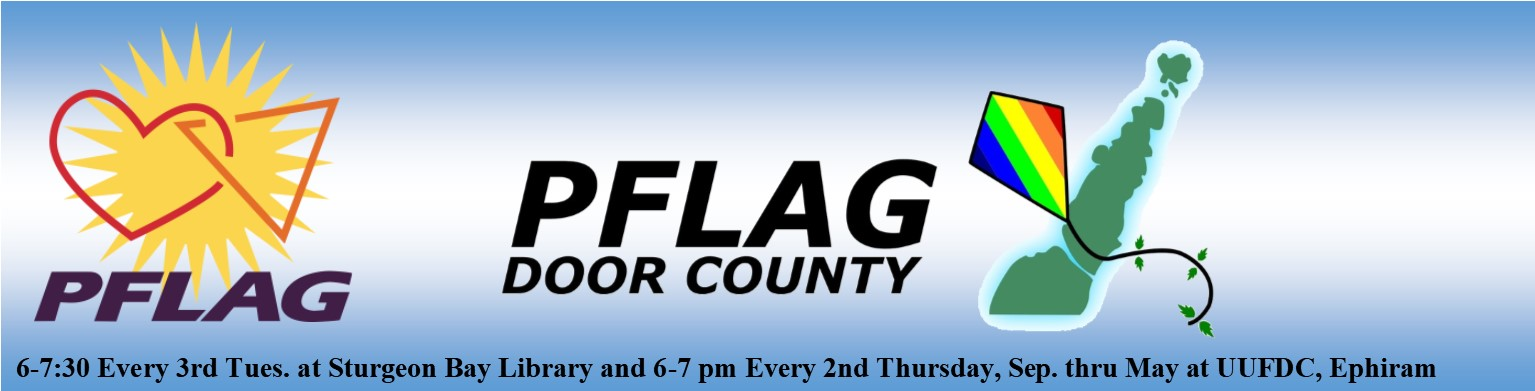 PFLAG Door County, 6-7:30 Every 3rd Tues. at Sturgeon Bay Library and 6-7 pm Every second Thurs. Sep. thru May at UUFDC, Ephriam