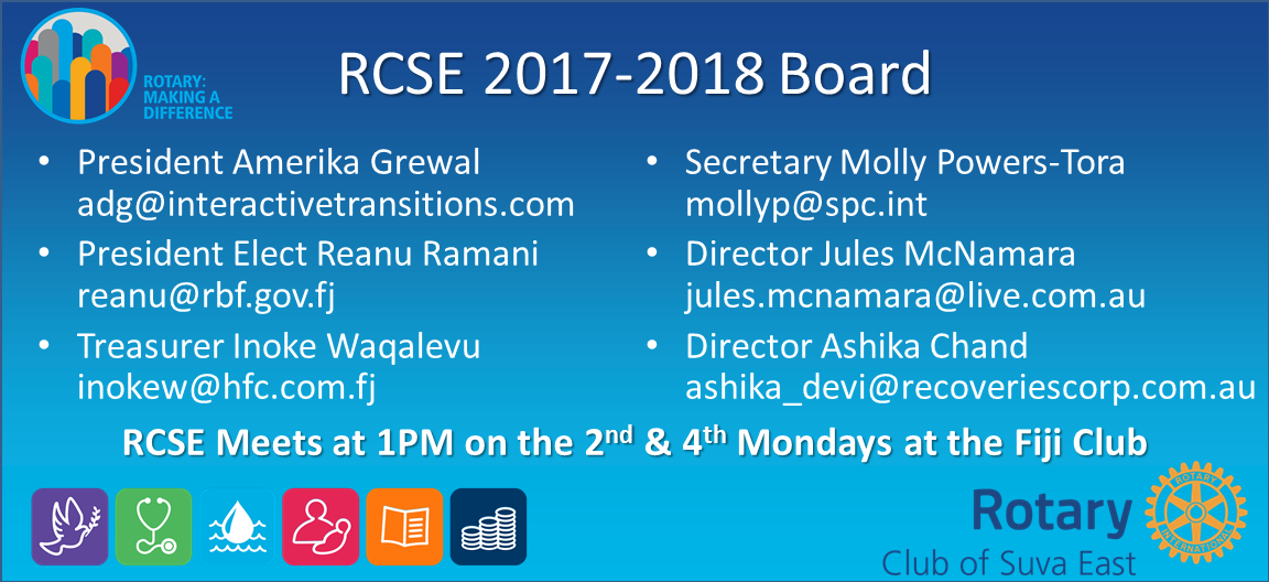 RCSE 2017-2018 Board President Amerika Grewal adg@interactivetransitions.com President Elect Reanu Ramani reanu@rbf.gov.fj Treasurer Inoke Waqalevu inokew@hfc.com.fj Secretary Molly Powers-Tora mollyp@spc.int Director Jules McNamara jules.mcnamara@live.com.au Director Ashika Chand ashika_devi@recoveriescorp.com.au RCSE Meets at 1PM on the 2nd & 4th Mondays at the Fiji Club