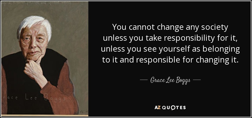 Grace Lee Boggs You cannot change any society unless you take responsibility for it, unless you see yourself as belonging to it and responsible for changing it.