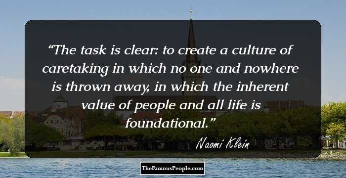 Naomi Klein - The task is clear: to create a culture of caretaking in which no one and nowhere is thrown away, in which the inherent value of people and all life is foundational.