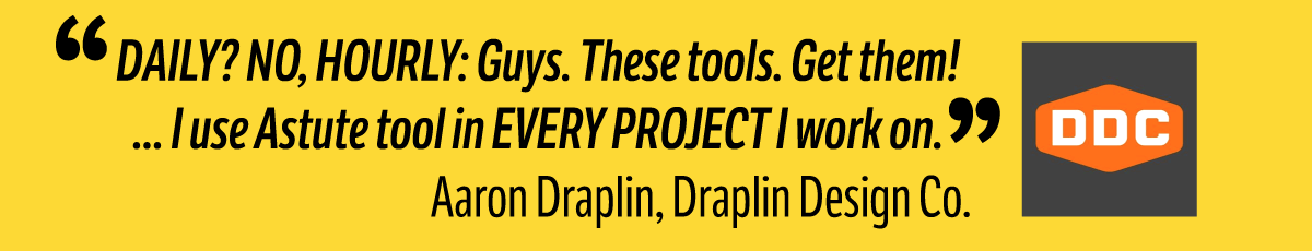 DAILY? NO, HOURLY: Guys. These tools. Get them! ... I use Astute tool in EVERY PROJECT I work on. - Aaron Draplin