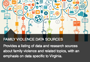 Provides a listing of data and research sources about family violence and related topics, with an emphasis on data specific to Virginia.