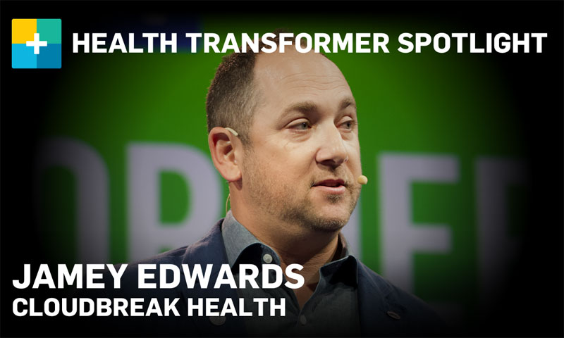 Health Transformer Spotlight: Jamey Edwards, Cloudbreak Health
