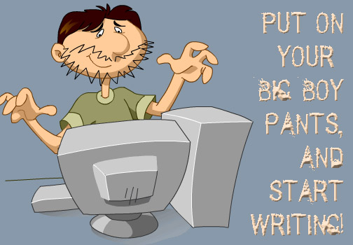 Put on your big boy pants and start writing.