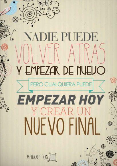 Nadie puede volver atrás y empezar de nuevo, pero cualquiera puede empezar hoy y crear un nuevo final .