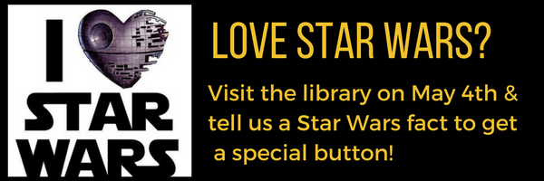 Image saying 'Visit the library on May 4th & tell us a Star Wars fact to get a special button!'