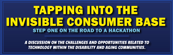 Tapping into the Invisible Consumer Base. Step One on the Road to a Hackathon. A discussion on the challenges and opportunities related to technology within the disability and aging communities.