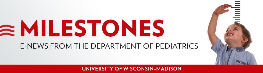 Milestones: E-news from the University of Wisconsin Department of Pediatrics