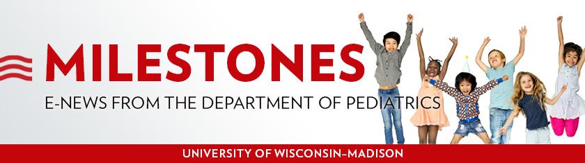 Milestones: E-news from the Department of Pediatrics   University of Wisconsin-Madison