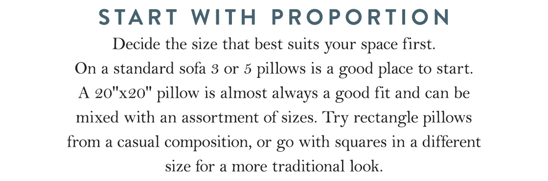 "Start With Proportion: Decide the size that best suits your space first. On a standard sofa 3 or 5 pillows is a good place to start. A 20""x20"" pillow is almost always a good fit and can be mixed with an assortment of sizes. Try rectangle pillows from a casual composition, or go with squares in a different size for a more traditional look."