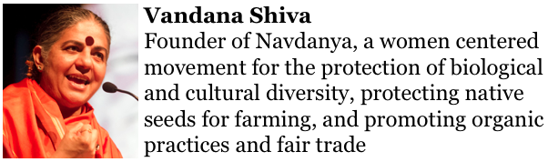 Vandana Shiva http://www.navdanya.org/about-us/from-the-founder    founder of Navdanya, a women centered movement for the protection of biological and cultural diversity, protecting native seeds for farming, and promoting organic practices and fair trade.