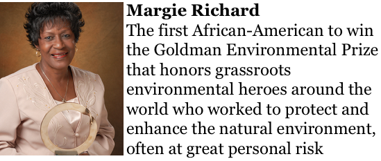 Margie Richard http://www.goldmanprize.org/recipient/margie-richard/ the first African-American to win the Goldman Environmental Prize that honors grassroots environmental heroes around the world who worked to protect and enhance the natural environment, often at great personal risk.