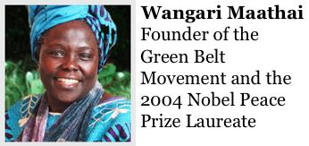 Wangari Maathai http://www.greenbeltmovement.org/wangari-maathai the founder of the Green Belt Movement and the 2004 Nobel Peace Prize Laureate.