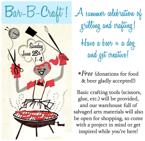 Bar-B-Craft! June 28th 1-4: A Summer Celebration of Grilling and Crafting! Have a beer & a dog and get creative! *Free (donations for food and beer gladly accepted!) More information here: http://www.theresourceexchange.org/workshops/bar-b-craft/
