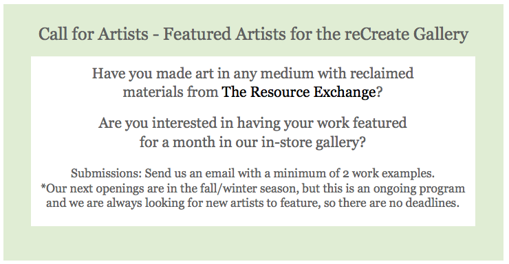 call for artists-Featured Artists for reCreate Gallery. Have you made art in any medium with reclaimed materials from The Resource Exchange? Are you interested in having your work featured for a month in our in store gallery? Send us an e-mail with a minimum of 2 work samples.