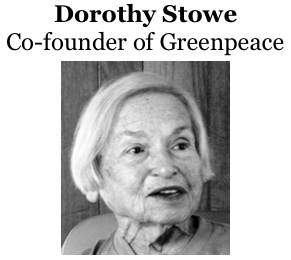 Dorothy Stowe  http://www.greenpeace.org/international/en/news/features/Dorothy-Stowe230710/ co-founder of Greenpeace.