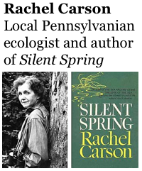 Rachel Carson https://www.nwhm.org/education-resources/biography/biographies/rachel-carson/ Local Pennsylvanian ecologist and author of Silent Spring
