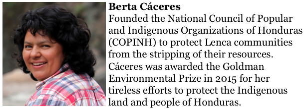 Berta Cáceres  http://www.goldmanprize.org/recipient/berta-caceres/ founded the National Council of Popular and Indigenous Organizations of Honduras (COPINH) to protect Lenca communities from the stripping of their resources. Cáceres was awarded the Goldman Environmental Prize in 2015 for her tireless efforts to protect the Indigenous land and people of Honduras.