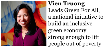 Vien Truong https://www.greenforall.org/team leads Green For All, a national initiative to build an inclusive green economy strong enough to lift people out of poverty.